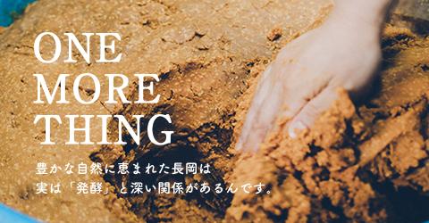 ONE MORE THING 豊かな自然に恵まれた長岡は 実は「発酵」と深い関係があるんです